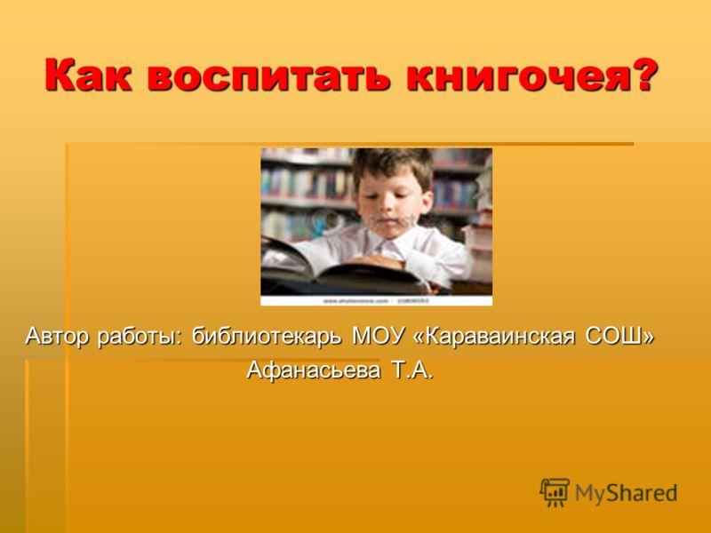 Как воспитать книгочея? Автор работы: библиотекарь МОУ «Караваинская СОШ» Афанасьева Т.А.