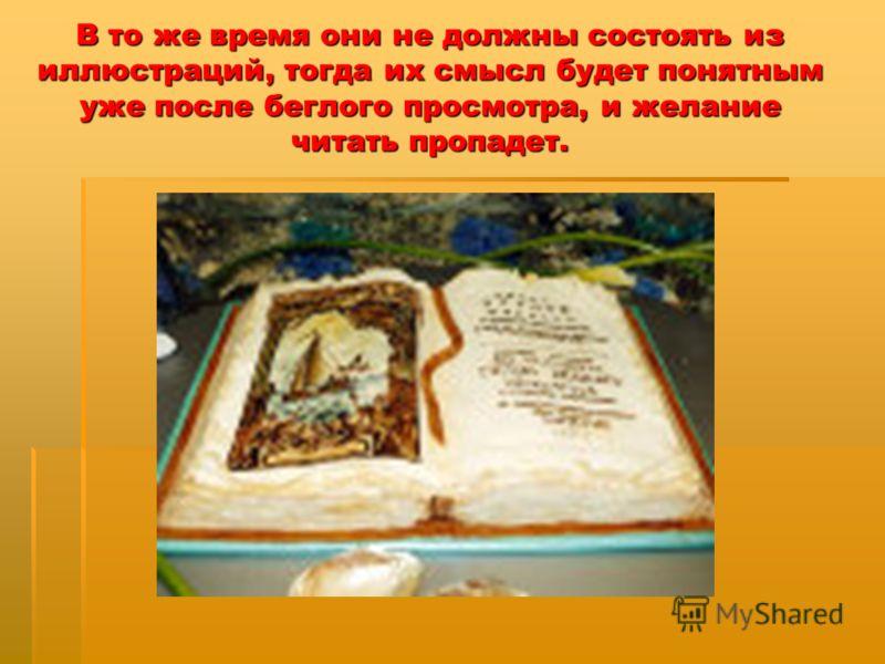 В то же время они не должны состоять из иллюстраций, тогда их смысл будет понятным уже после беглого просмотра, и желание читать пропадет.