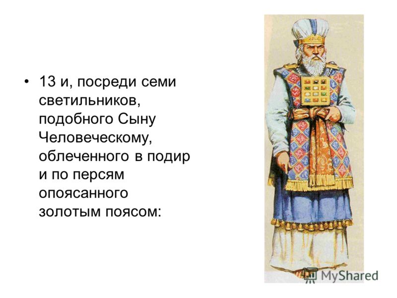 13 и, посреди семи светильников, подобного Сыну Человеческому, облеченного в подир и по персям опоясанного золотым поясом: