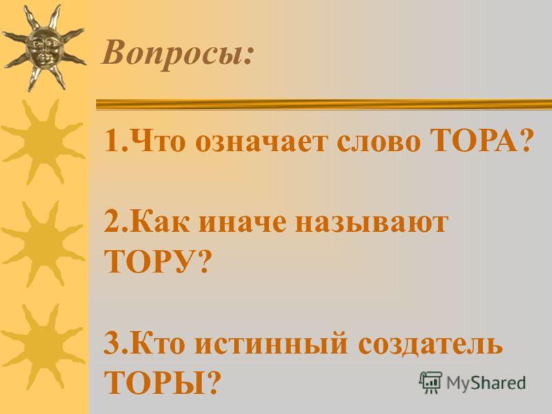 Вопросы: 1.Что означает слово ТОРА? 2.Как иначе называют ТОРУ? 3.Кто истинный создатель ТОРЫ?