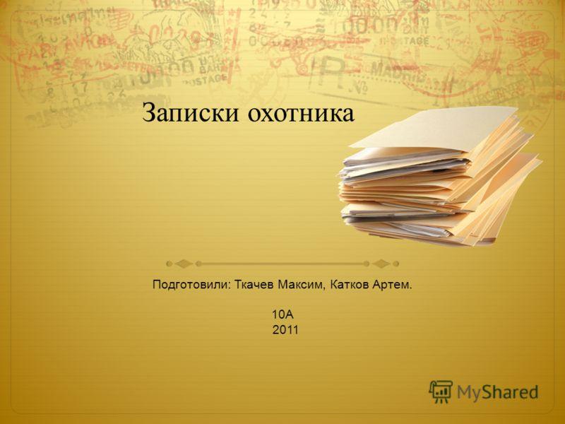 Записки охотника Подготовили: Ткачев Максим, Катков Артем. 10А 2011