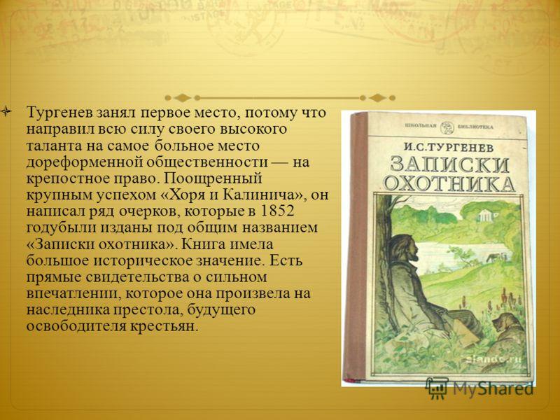 Тургенев занял первое место, потому что направил всю силу своего высокого таланта на самое больное место дореформенной общественности на крепостное право. Поощренный крупным успехом «Хоря и Калинича», он написал ряд очерков, которые в 1852 годубыли и