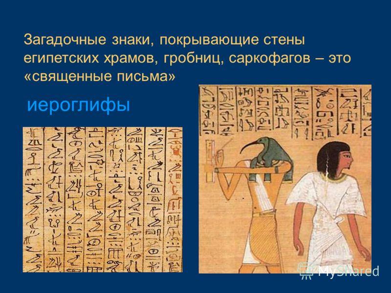 Загадочные знаки, покрывающие стены египетских храмов, гробниц, саркофагов – это «священные письма» иероглифы