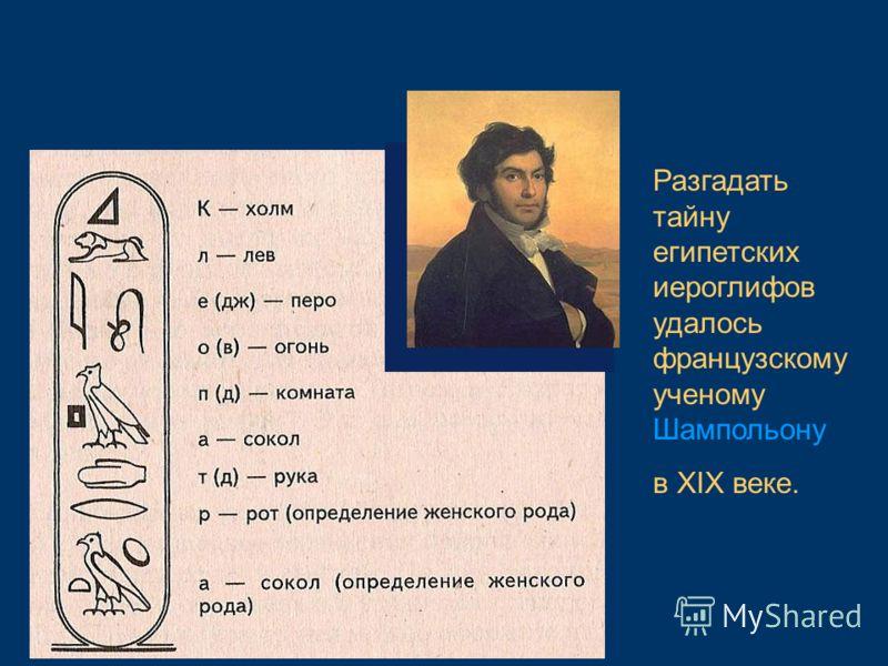 Разгадать тайну египетских иероглифов удалось французскому ученому Шампольону в XIX веке.