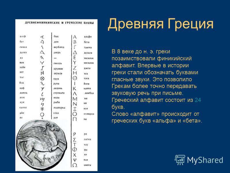В 8 веке до н. э. греки позаимствовали финикийский алфавит. Впервые в истории греки стали обозначать буквами гласные звуки. Это позволило Грекам более точно передавать звуковую речь при письме. Греческий алфавит состоит из 24 букв. Слово «алфавит» пр
