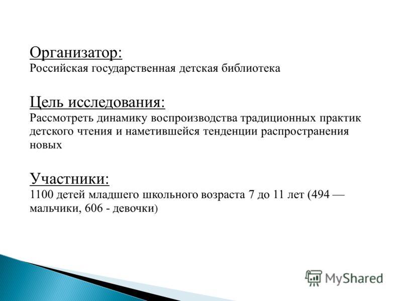 Организатор: Российская государственная детская библиотека Цель исследования: Рассмотреть динамику воспроизводства традиционных практик детского чтения и наметившейся тенденции распространения новых Участники: 1100 детей младшего школьного возраста 7