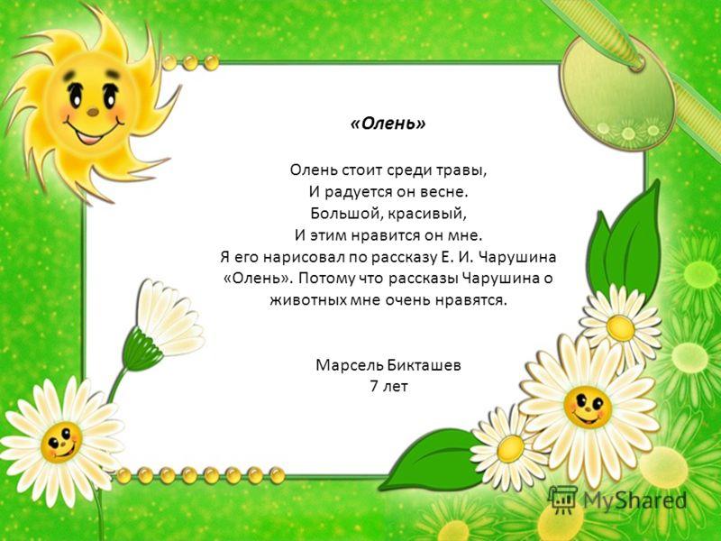 «Олень» Олень стоит среди травы, И радуется он весне. Большой, красивый, И этим нравится он мне. Я его нарисовал по рассказу Е. И. Чарушина «Олень». Потому что рассказы Чарушина о животных мне очень нравятся. Марсель Бикташев 7 лет
