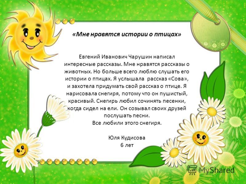 «Мне нравятся истории о птицах» Евгений Иванович Чарушин написал интересные рассказы. Мне нравятся рассказы о животных. Но больше всего люблю слушать его истории о птицах. Я услышала рассказ «Сова», и захотела придумать свой рассказ о птице. Я нарисо