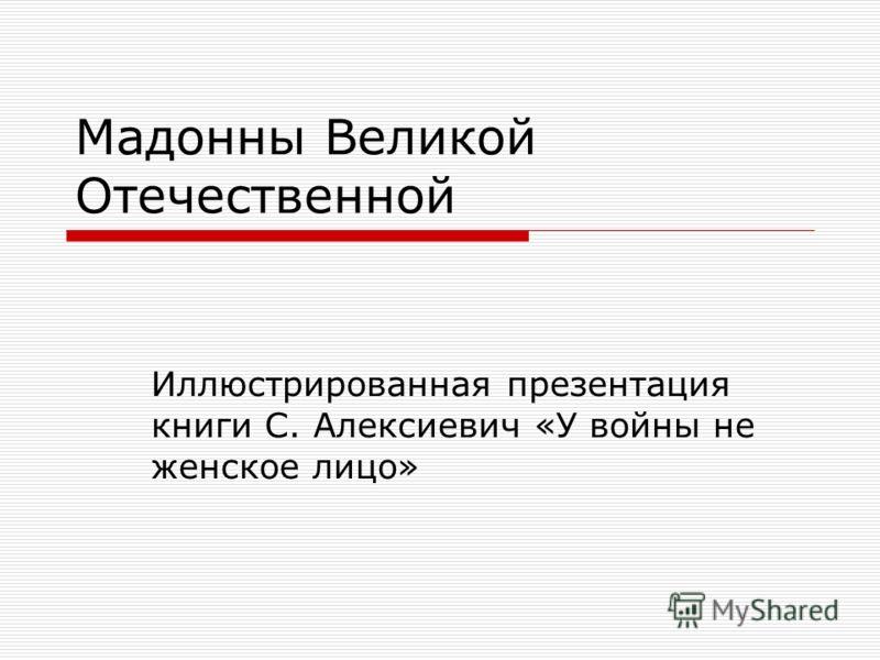 Мадонны Великой Отечественной Иллюстрированная презентация книги С. Алексиевич «У войны не женское лицо»