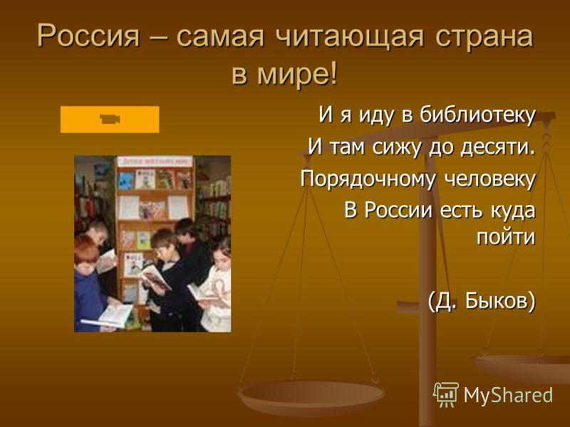 Россия – самая читающая страна в мире! И я иду в библиотеку И там сижу до десяти. Порядочному человеку В России есть куда пойти (Д. Быков)