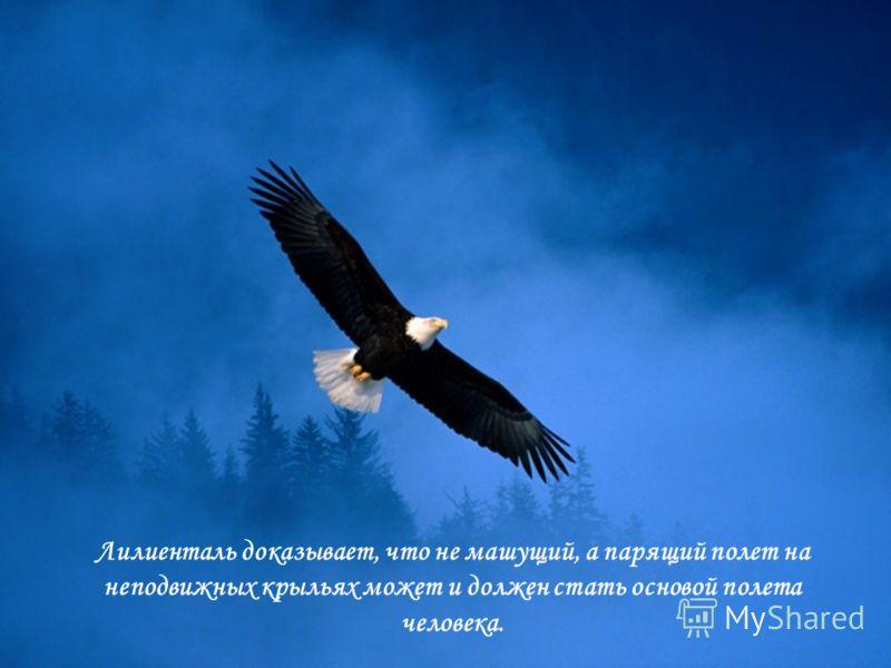 Лилиенталь доказывает, что не машущий, а парящий полет на неподвижных крыльях может и должен стать основой полета человека.