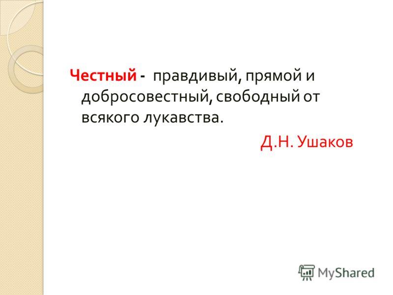 Честный - правдивый, прямой и добросовестный, свободный от всякого лукавства. Д. Н. Ушаков