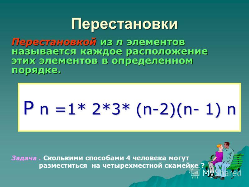 Перестановки Р n =1* 2*3* (n-2)(n- 1) n Перестановкой из n элементов называется каждое расположение этих элементов в определенном порядке. Задача. Сколькими способами 4 человека могут разместиться на четырехместной скамейке ?