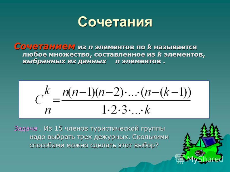 Сочетания Сочетанием из n элементов по k называется любое множество, составленное из k элементов, выбранных из данных n элементов. Задача. Из 15 членов туристической группы надо выбрать трех дежурных. Сколькими надо выбрать трех дежурных. Сколькими с