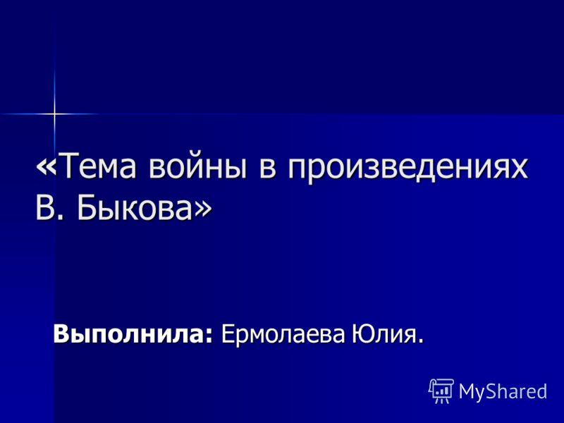 «Тема войны в произведениях В. Быкова» Выполнила: Ермолаева Юлия.