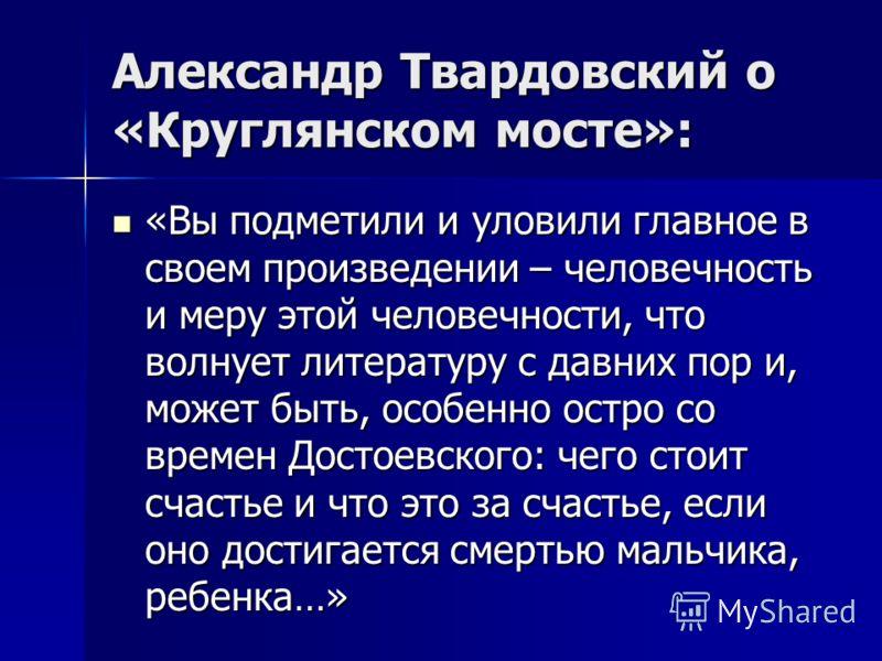 Александр Твардовский о «Круглянском мосте»: «Вы подметили и уловили главное в своем произведении – человечность и меру этой человечности, что волнует литературу с давних пор и, может быть, особенно остро со времен Достоевского: чего стоит счастье и