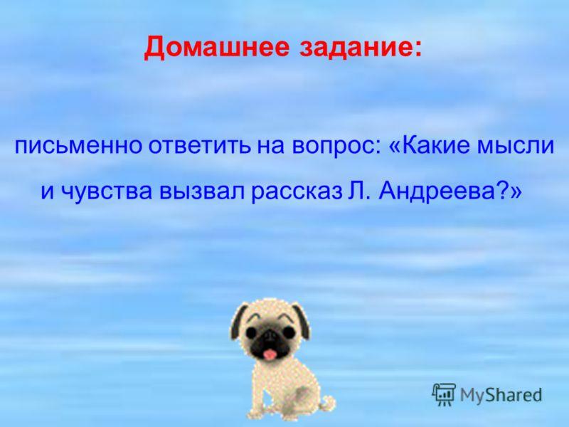 Домашнее задание: письменно ответить на вопрос: «Какие мысли и чувства вызвал рассказ Л. Андреева?»