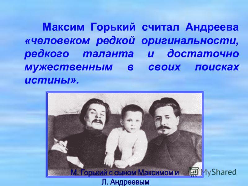 Максим Горький считал Андреева «человеком редкой оригинальности, редкого таланта и достаточно мужественным в своих поисках истины».