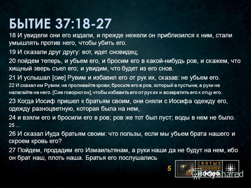 БЫТИЕ 37:18-27 18 И увидели они его издали, и прежде нежели он приблизился к ним, стали умышлять против него, чтобы убить его. 19 И сказали друг другу: вот, идет сновидец; 20 пойдем теперь, и убьем его, и бросим его в какой-нибудь ров, и скажем, что