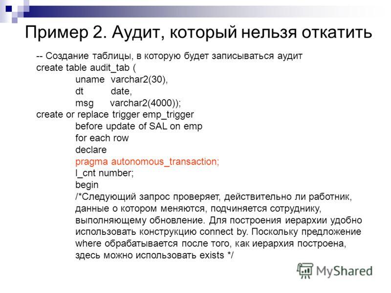 Пример 2. Аудит, который нельзя откатить -- Создание таблицы, в которую будет записываться аудит create table audit_tab ( uname varchar2(30), dt date, msg varchar2(4000)); create or replace trigger emp_trigger before update of SAL on emp for each row