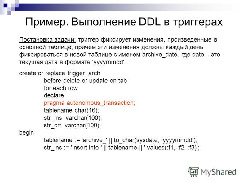 Пример. Выполнение DDL в триггерах Постановка задачи: триггер фиксирует изменения, произведенные в основной таблице, причем эти изменения должны каждый день фиксироваться в новой таблице с именем archive_date, где date – это текущая дата в формате 'y