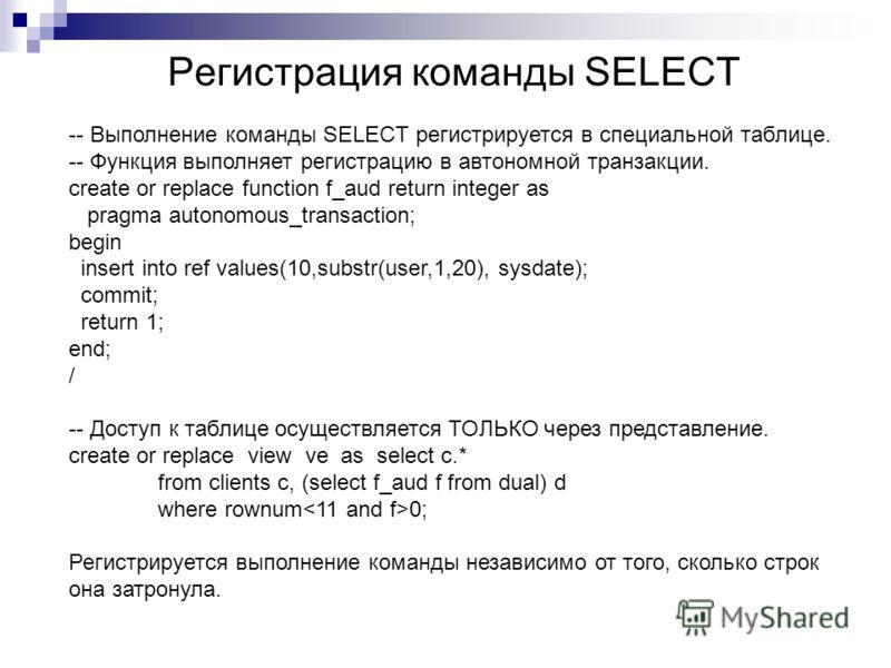 Регистрация команды SELECT -- Выполнение команды SELECT регистрируется в специальной таблице. -- Функция выполняет регистрацию в автономной транзакции. create or replace function f_aud return integer as pragma autonomous_transaction; begin insert int