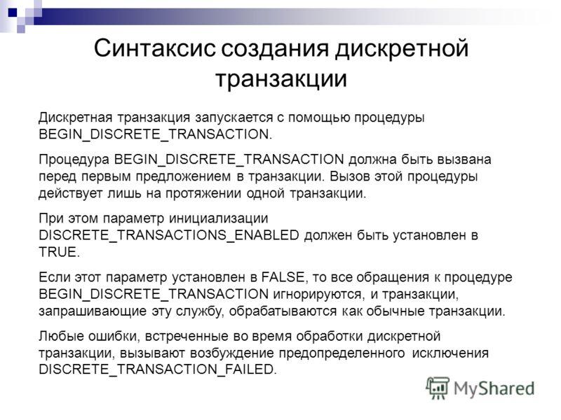 Синтаксис создания дискретной транзакции Дискретная транзакция запускается с помощью процедуры BEGIN_DISCRETE_TRANSACTION. Процедура BEGIN_DISCRETE_TRANSACTION должна быть вызвана перед первым предложением в транзакции. Вызов этой процедуры действует