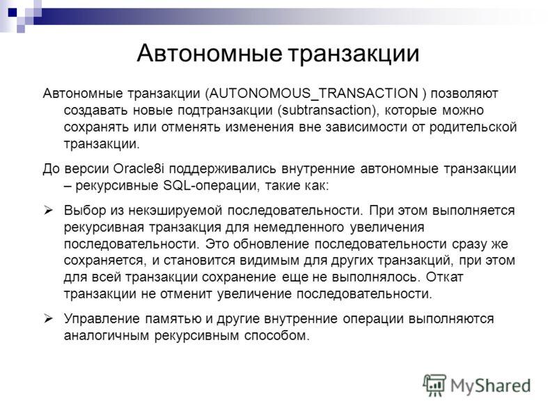 Автономные транзакции Автономные транзакции (AUTONOMOUS_TRANSACTION ) позволяют создавать новые подтранзакции (subtransaction), которые можно сохранять или отменять изменения вне зависимости от родительской транзакции. До версии Oracle8i поддерживали