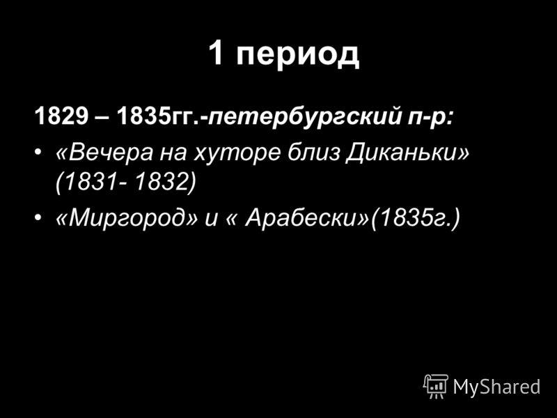 1 период 1829 – 1835гг.-петербургский п-р: «Вечера на хуторе близ Диканьки» (1831- 1832) «Миргород» и « Арабески»(1835г.)