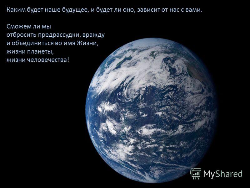 Каким будет наше будущее, и будет ли оно, зависит от нас с вами. Сможем ли мы отбросить предрассудки, вражду и объединиться во имя Жизни, жизни планеты, жизни человечества!