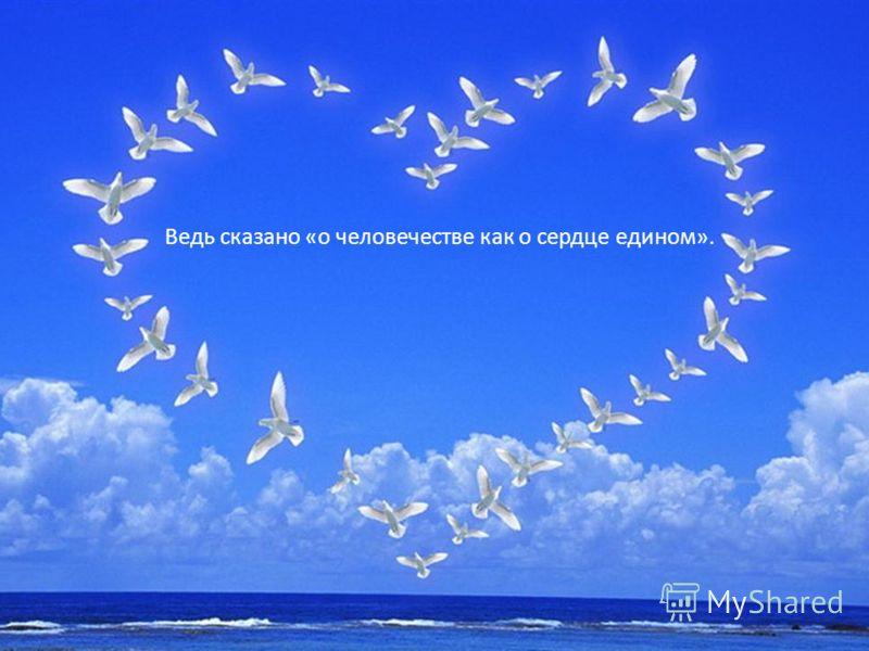 Ведь сказано «о человечестве как о сердце едином».