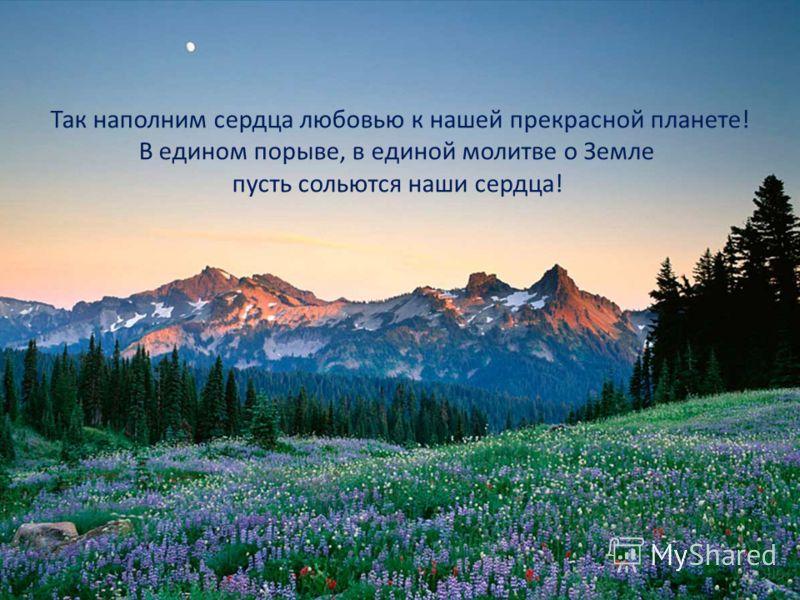 Так наполним сердца любовью к нашей прекрасной планете! В едином порыве, в единой молитве о Земле пусть сольются наши сердца!