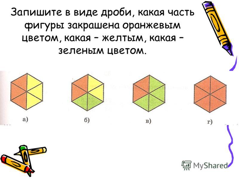 Запишите в виде дроби, какая часть фигуры закрашена оранжевым цветом, какая – желтым, какая – зеленым цветом.