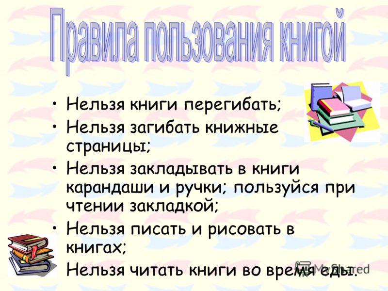 Нельзя книги перегибать; Нельзя загибать книжные страницы; Нельзя закладывать в книги карандаши и ручки; пользуйся при чтении закладкой; Нельзя писать и рисовать в книгах; Нельзя читать книги во время еды.