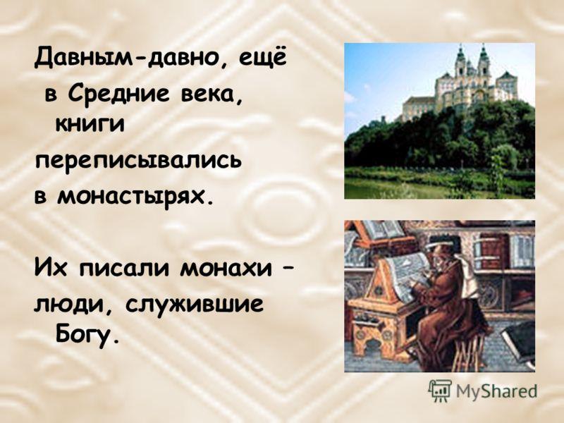 Давным-давно, ещё в Средние века, книги переписывались в монастырях. Их писали монахи – люди, служившие Богу.