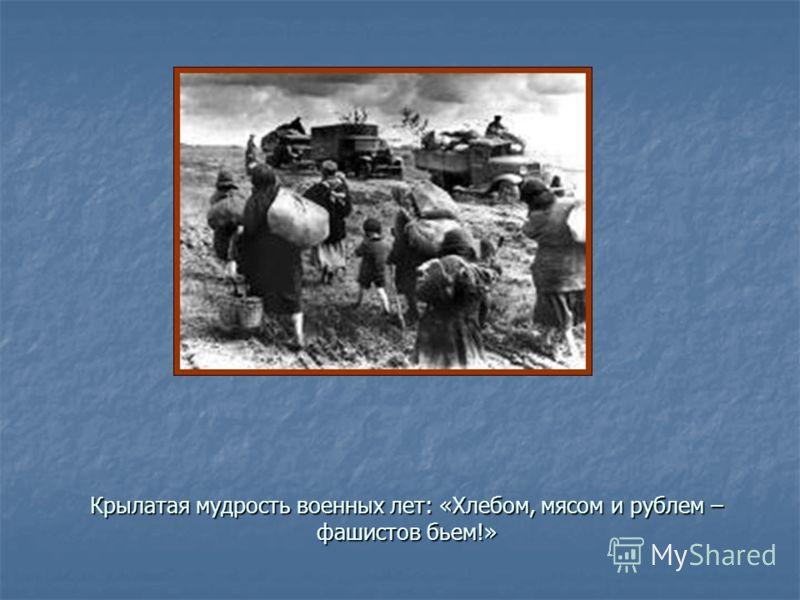 Крылатая мудрость военных лет: «Хлебом, мясом и рублем – фашистов бьем!»