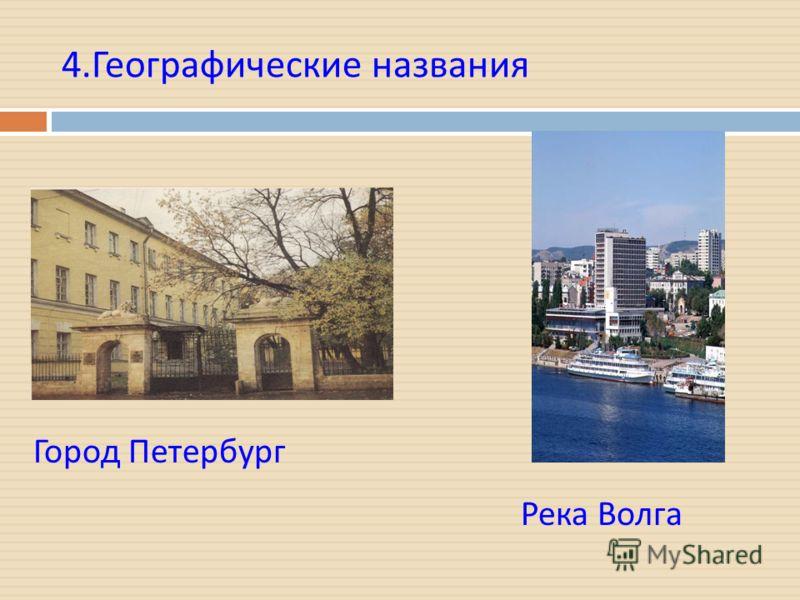 4. Географические названия Город Петербург Река Волга