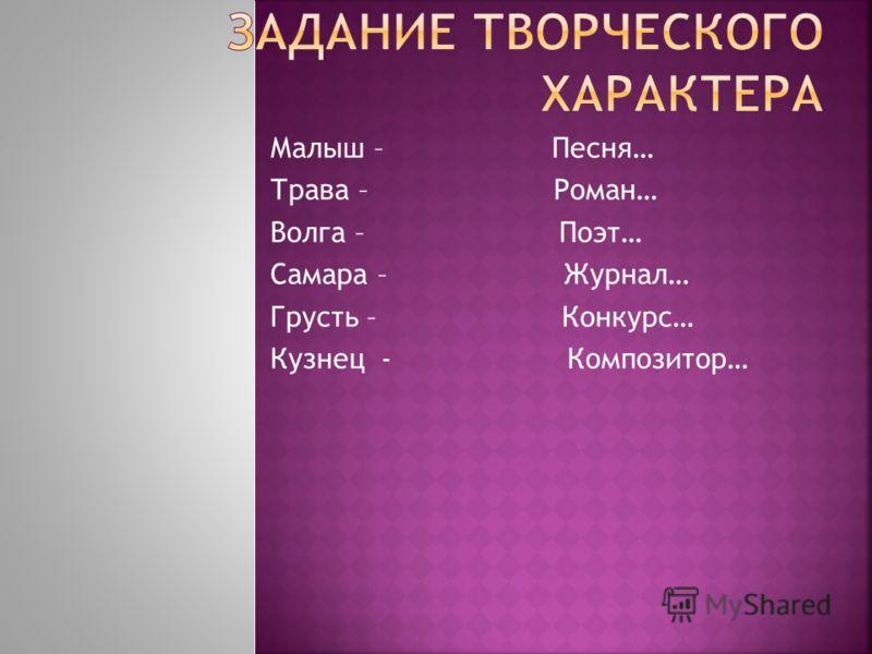 Малыш – Песня… Трава – Роман… Волга – Поэт… Самара – Журнал… Грусть – Конкурс… Кузнец - Композитор…