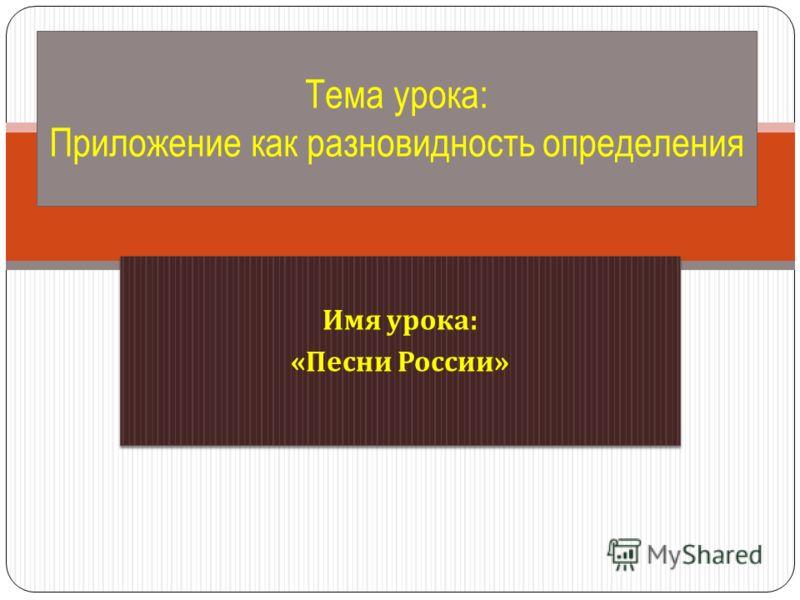 Имя урока : « Песни России » Имя урока : « Песни России » Тема урока: Приложение как разновидность определения