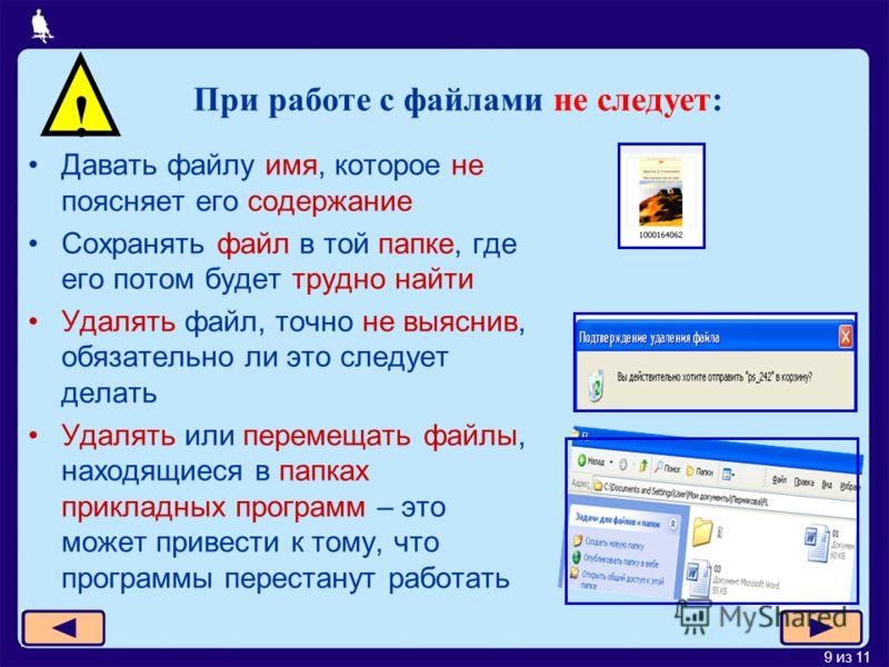 9 из 11 Давать файлу имя, которое не поясняет его содержание Сохранять файл в той папке, где его потом будет трудно найти Удалять файл, точно не выяснив, обязательно ли это следует делать Удалять или перемещать файлы, находящиеся в папках прикладных