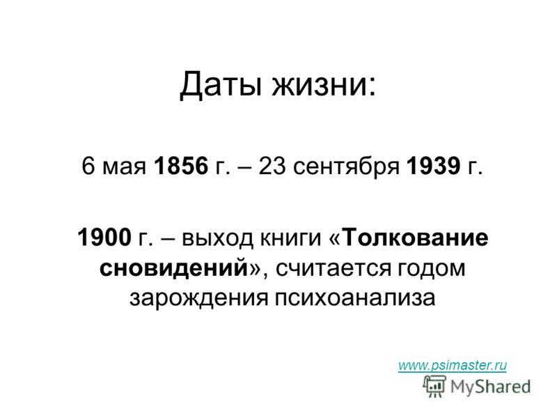 Даты жизни: 6 мая 1856 г. – 23 сентября 1939 г. 1900 г. – выход книги «Толкование сновидений», считается годом зарождения психоанализа www.psimaster.ru