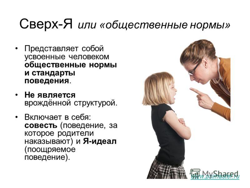 Сверх-Я или «общественные нормы» Представляет собой усвоенные человеком общественные нормы и стандарты поведения. Не является врождённой структурой. Включает в себя: совесть (поведение, за которое родители наказывают) и Я-идеал (поощряемое поведение)