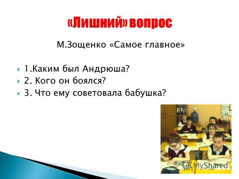 М.Зощенко «Самое главное» 1.Каким был Андрюша? 2. Кого он боялся? 3. Что ему советовала бабушка?