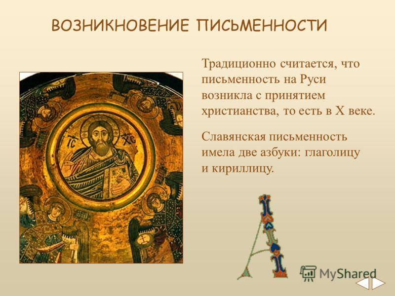 Традиционно считается, что письменность на Руси возникла с принятием христианства, то есть в X веке. Славянская письменность имела две азбуки: глаголицу и кириллицу. ВОЗНИКНОВЕНИЕ ПИСЬМЕННОСТИ