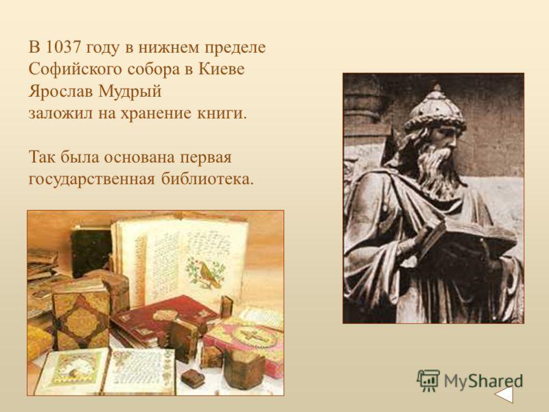 В 1037 году в нижнем пределе Софийского собора в Киеве Ярослав Мудрый заложил на хранение книги. Так была основана первая государственная библиотека.