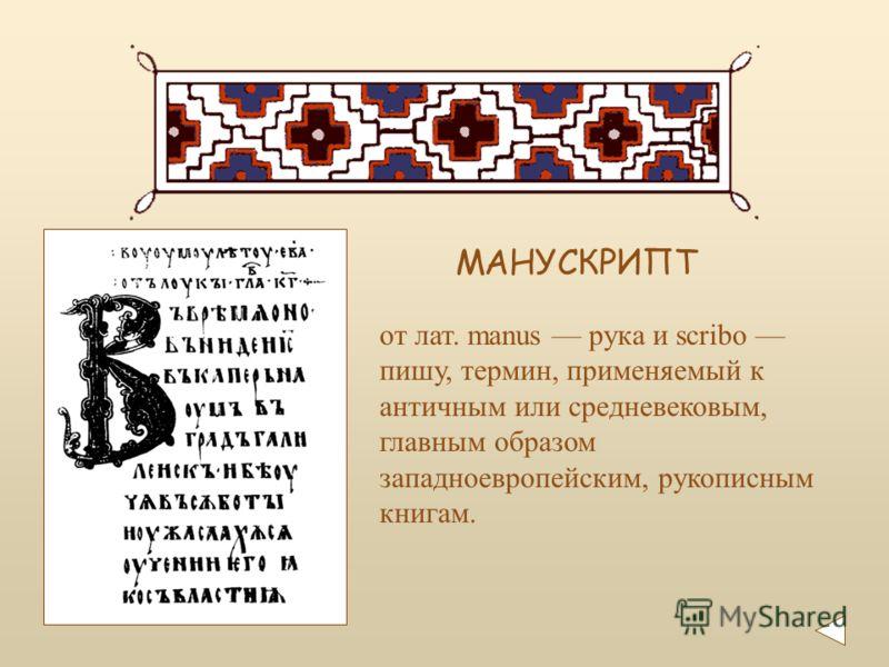 от лат. manus рука и scribo пишу, термин, применяемый к античным или средневековым, главным образом западноевропейским, рукописным книгам. МАНУСКРИПТ
