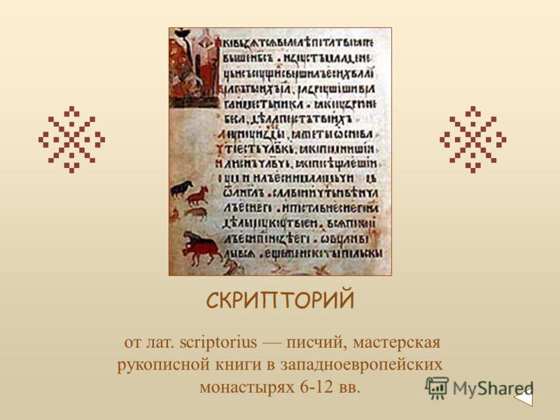 от лат. scriptorius писчий, мастерская рукописной книги в западноевропейских монастырях 6-12 вв. СКРИПТОРИЙ