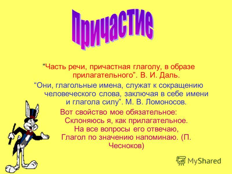 Часть речи, причастная глаголу, в образе прилагательного. В. И. Даль. Они, глагольные имена, служат к сокращению человеческого слова, заключая в себе имени и глагола силу. М. В. Ломоносов. Вот свойство мое обязательное: Склоняюсь я, как прилагательно
