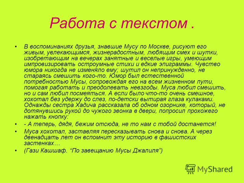 Работа с текстом. В воспоминаниях друзья, знавшие Мусу по Москве, рисуют его живым, увлекающимся, жизнерадостным, любящим смех и шутки, изобретающим на вечерах занятные и веселые игры, умеющим импровизировать остроумные стихи и едкие эпиграммы. Чувст