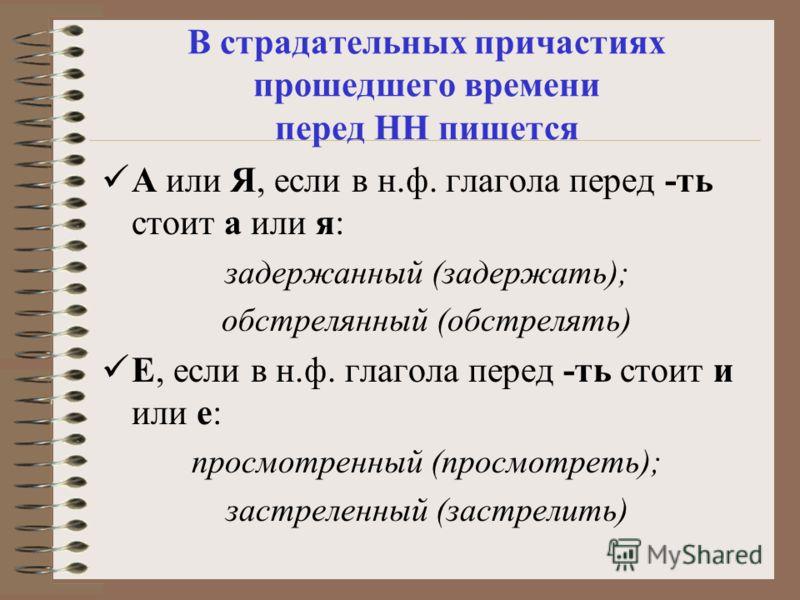В страдательных причастиях прошедшего времени перед НН пишется А или Я, если в н.ф. глагола перед -ть стоит а или я: задержанный (задержать); обстрелянный (обстрелять) Е, если в н.ф. глагола перед -ть стоит и или е: просмотренный (просмотреть); застр